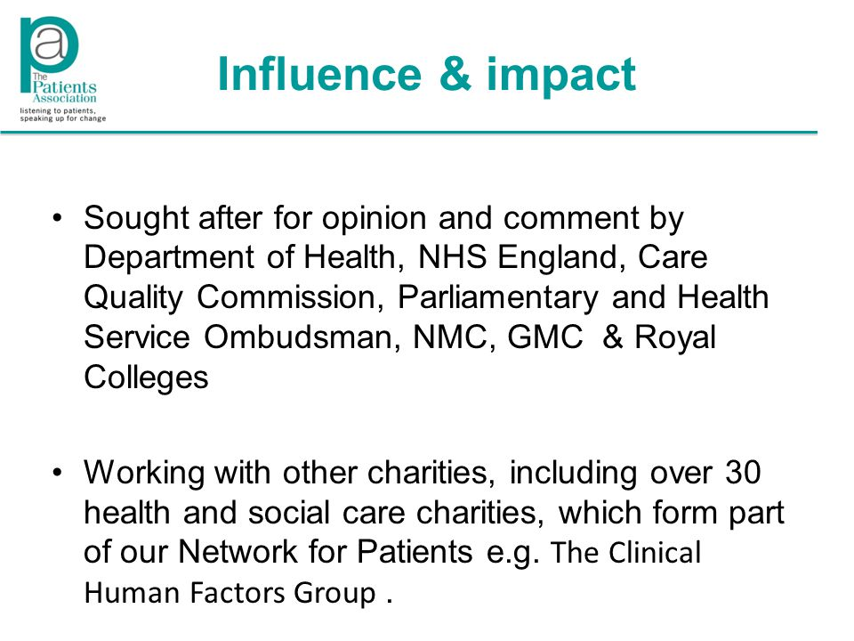 Influence & impact Sought after for opinion and comment by Department of Health, NHS England, Care Quality Commission, Parliamentary and Health Service Ombudsman, NMC, GMC & Royal Colleges Working with other charities, including over 30 health and social care charities, which form part of our Network for Patients e.g.