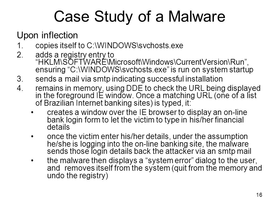 16 Case Study of a Malware Upon inflection 1.copies itself to C:\WINDOWS\svchosts.exe 2.adds a registry entry to HKLM\SOFTWARE\Microsoft\Windows\CurrentVersion\Run , ensuring C:\WINDOWS\svchosts.exe is run on system startup 3.sends a mail via smtp indicating successful installation 4.remains in memory, using DDE to check the URL being displayed in the foreground IE window.