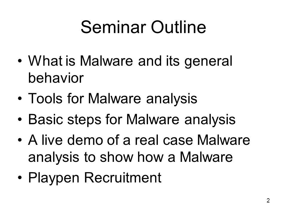 2 Seminar Outline What is Malware and its general behavior Tools for Malware analysis Basic steps for Malware analysis A live demo of a real case Malware analysis to show how a Malware Playpen Recruitment
