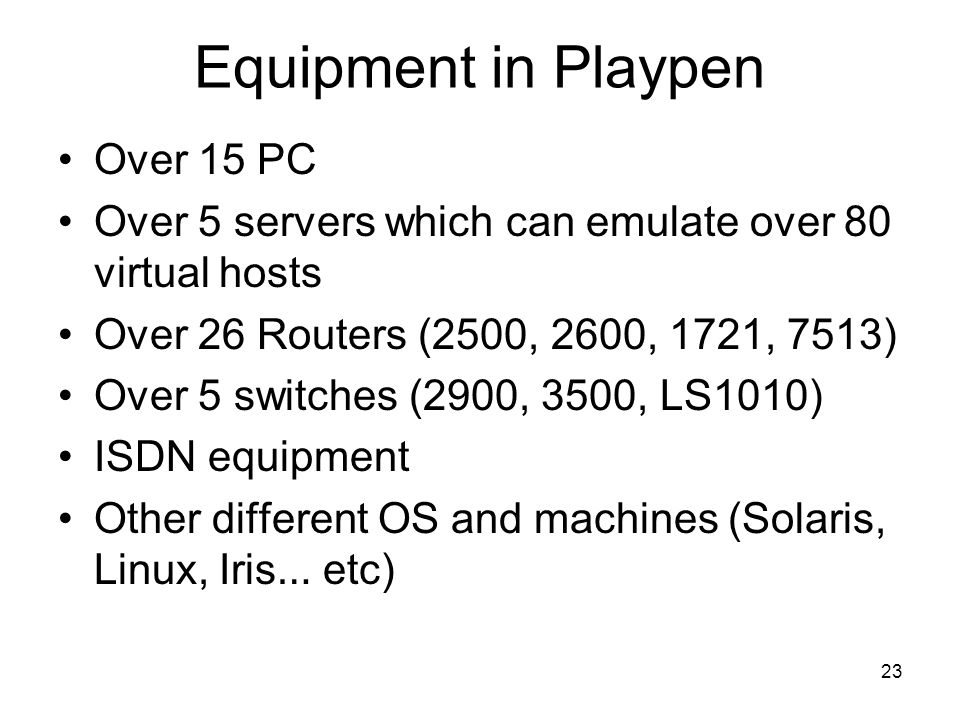 23 Equipment in Playpen Over 15 PC Over 5 servers which can emulate over 80 virtual hosts Over 26 Routers (2500, 2600, 1721, 7513) Over 5 switches (2900, 3500, LS1010) ISDN equipment Other different OS and machines (Solaris, Linux, Iris … etc)