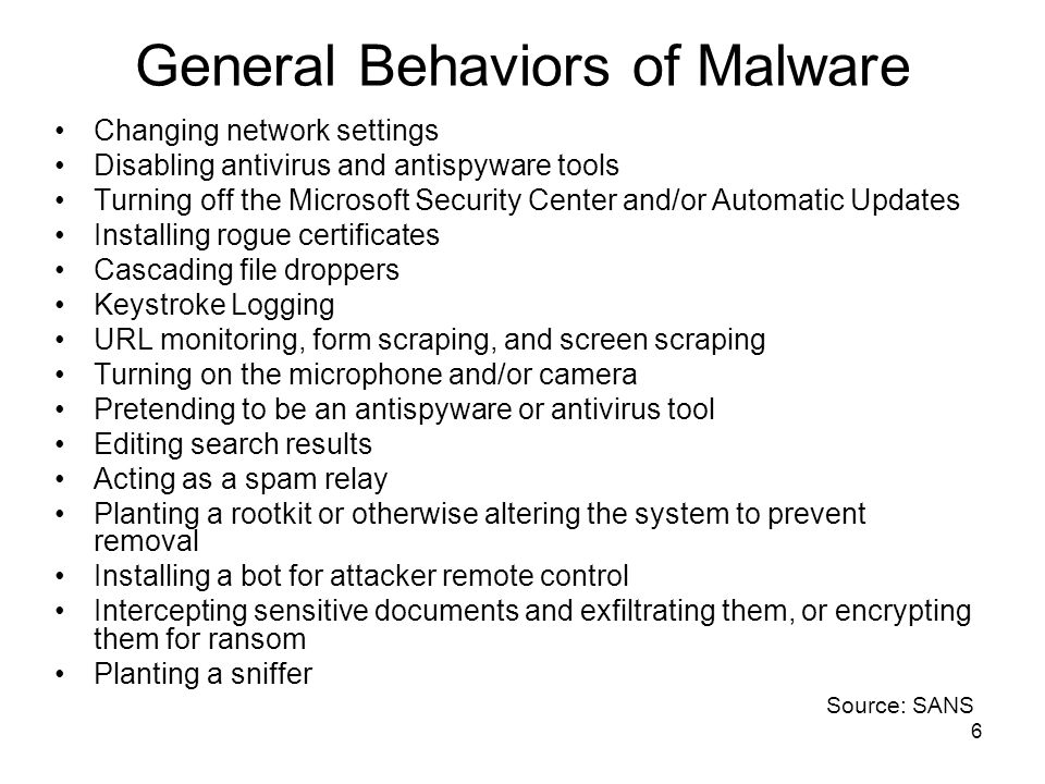 6 General Behaviors of Malware Changing network settings Disabling antivirus and antispyware tools Turning off the Microsoft Security Center and/or Automatic Updates Installing rogue certificates Cascading file droppers Keystroke Logging URL monitoring, form scraping, and screen scraping Turning on the microphone and/or camera Pretending to be an antispyware or antivirus tool Editing search results Acting as a spam relay Planting a rootkit or otherwise altering the system to prevent removal Installing a bot for attacker remote control Intercepting sensitive documents and exfiltrating them, or encrypting them for ransom Planting a sniffer Source: SANS