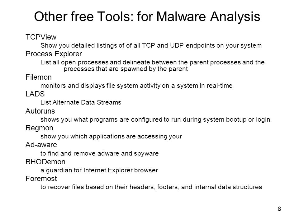8 Other free Tools: for Malware Analysis TCPView Show you detailed listings of of all TCP and UDP endpoints on your system Process Explorer List all open processes and delineate between the parent processes and the processes that are spawned by the parent Filemon monitors and displays file system activity on a system in real-time LADS List Alternate Data Streams Autoruns shows you what programs are configured to run during system bootup or login Regmon show you which applications are accessing your Ad-aware to find and remove adware and spyware BHODemon a guardian for Internet Explorer browser Foremost to recover files based on their headers, footers, and internal data structures