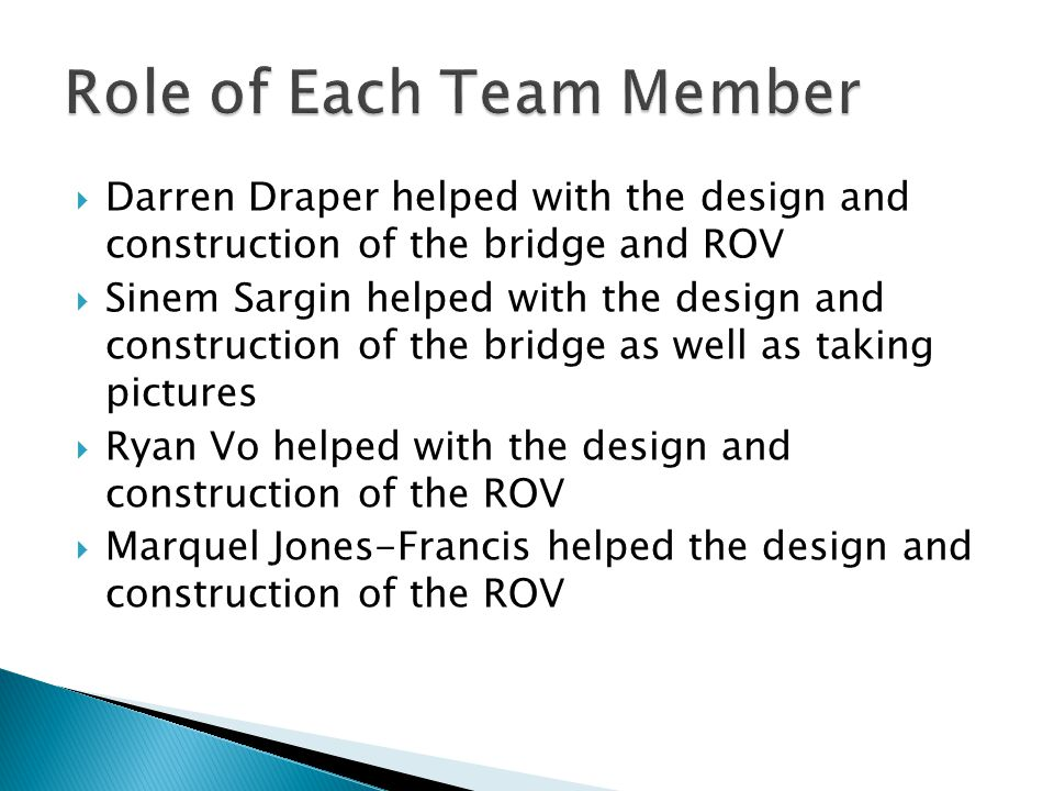  Darren Draper helped with the design and construction of the bridge and ROV  Sinem Sargin helped with the design and construction of the bridge as well as taking pictures  Ryan Vo helped with the design and construction of the ROV  Marquel Jones-Francis helped the design and construction of the ROV