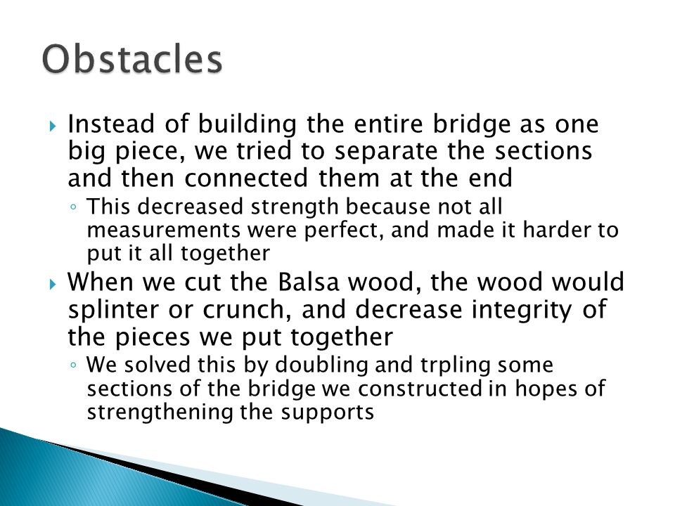  Instead of building the entire bridge as one big piece, we tried to separate the sections and then connected them at the end ◦ This decreased strength because not all measurements were perfect, and made it harder to put it all together  When we cut the Balsa wood, the wood would splinter or crunch, and decrease integrity of the pieces we put together ◦ We solved this by doubling and trpling some sections of the bridge we constructed in hopes of strengthening the supports