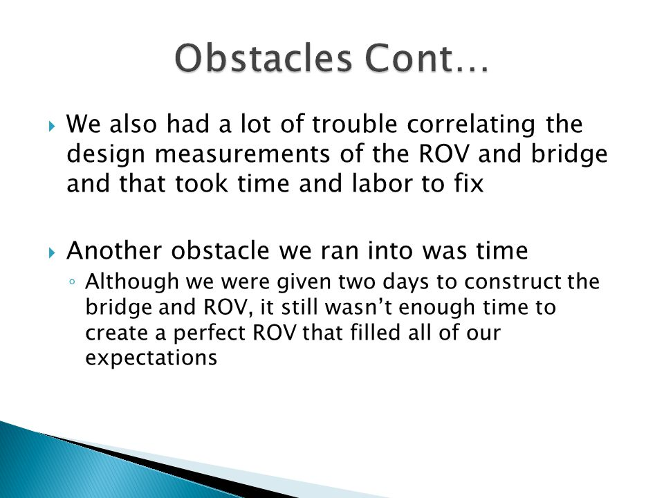  We also had a lot of trouble correlating the design measurements of the ROV and bridge and that took time and labor to fix  Another obstacle we ran into was time ◦ Although we were given two days to construct the bridge and ROV, it still wasn't enough time to create a perfect ROV that filled all of our expectations