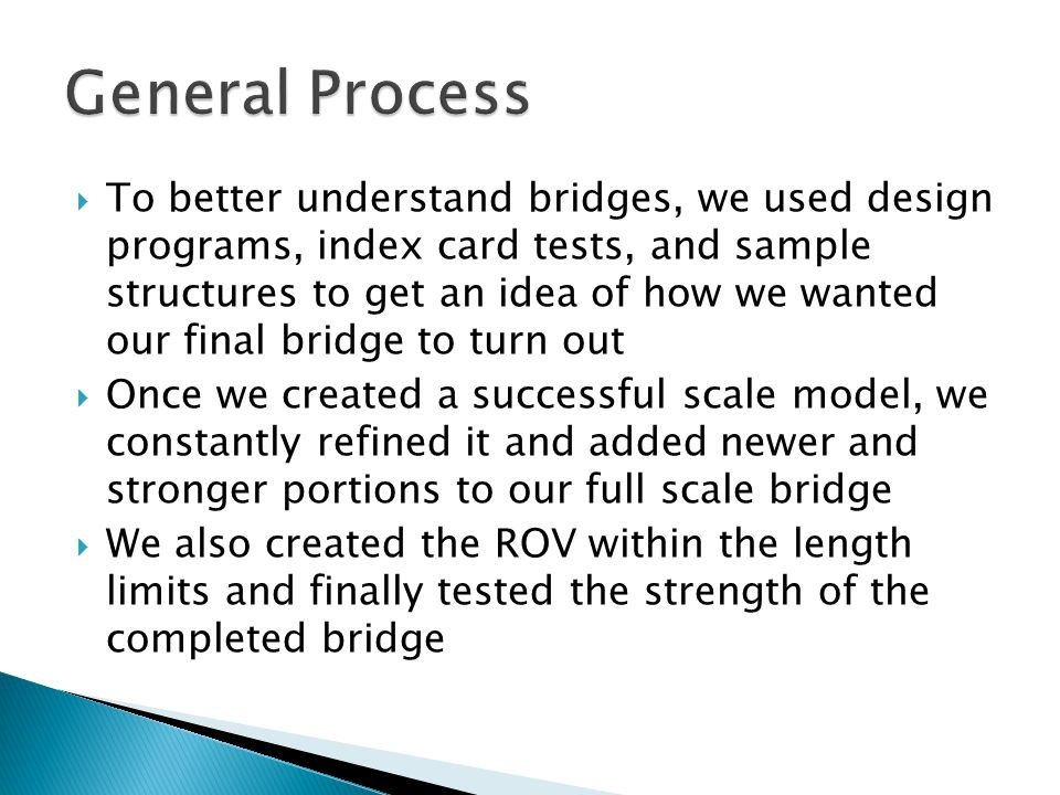  To better understand bridges, we used design programs, index card tests, and sample structures to get an idea of how we wanted our final bridge to turn out  Once we created a successful scale model, we constantly refined it and added newer and stronger portions to our full scale bridge  We also created the ROV within the length limits and finally tested the strength of the completed bridge