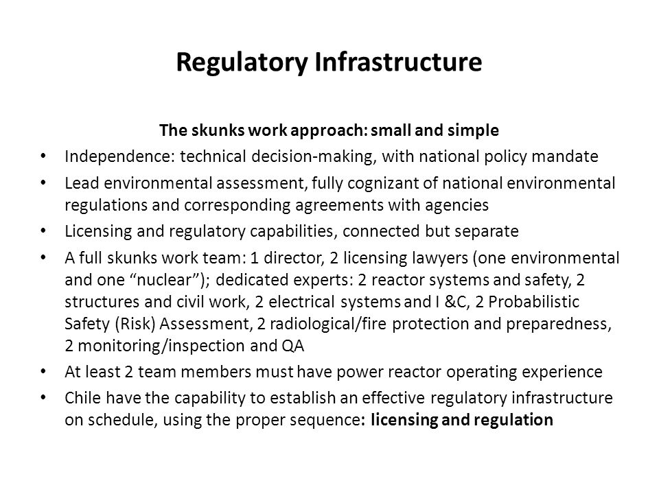 Regulatory Infrastructure The skunks work approach: small and simple Independence: technical decision-making, with national policy mandate Lead environmental assessment, fully cognizant of national environmental regulations and corresponding agreements with agencies Licensing and regulatory capabilities, connected but separate A full skunks work team: 1 director, 2 licensing lawyers (one environmental and one nuclear ); dedicated experts: 2 reactor systems and safety, 2 structures and civil work, 2 electrical systems and I &C, 2 Probabilistic Safety (Risk) Assessment, 2 radiological/fire protection and preparedness, 2 monitoring/inspection and QA At least 2 team members must have power reactor operating experience Chile have the capability to establish an effective regulatory infrastructure on schedule, using the proper sequence: licensing and regulation