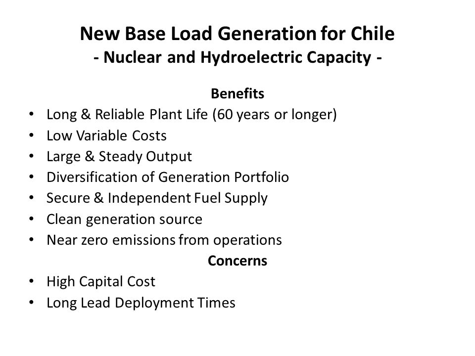 New Base Load Generation for Chile - Nuclear and Hydroelectric Capacity - Benefits Long & Reliable Plant Life (60 years or longer) Low Variable Costs Large & Steady Output Diversification of Generation Portfolio Secure & Independent Fuel Supply Clean generation source Near zero emissions from operations Concerns High Capital Cost Long Lead Deployment Times