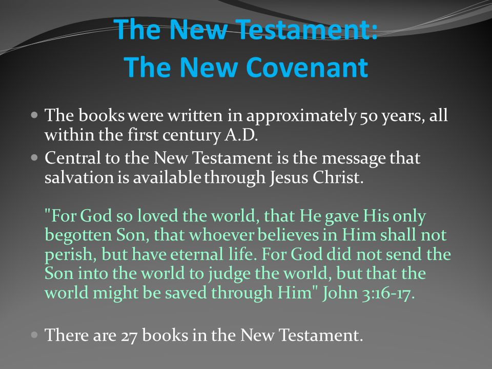The New Testament: The New Covenant The books were written in approximately 50 years, all within the first century A.D.