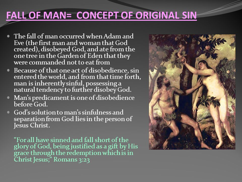 The fall of man occurred when Adam and Eve (the first man and woman that God created), disobeyed God, and ate from the one tree in the Garden of Eden that they were commanded not to eat from Because of that one act of disobedience, sin entered the world, and from that time forth, man is inherently sinful, possessing a natural tendency to further disobey God.
