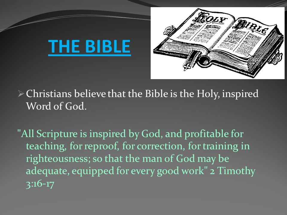 THE BIBLE  Christians believe that the Bible is the Holy, inspired Word of God.