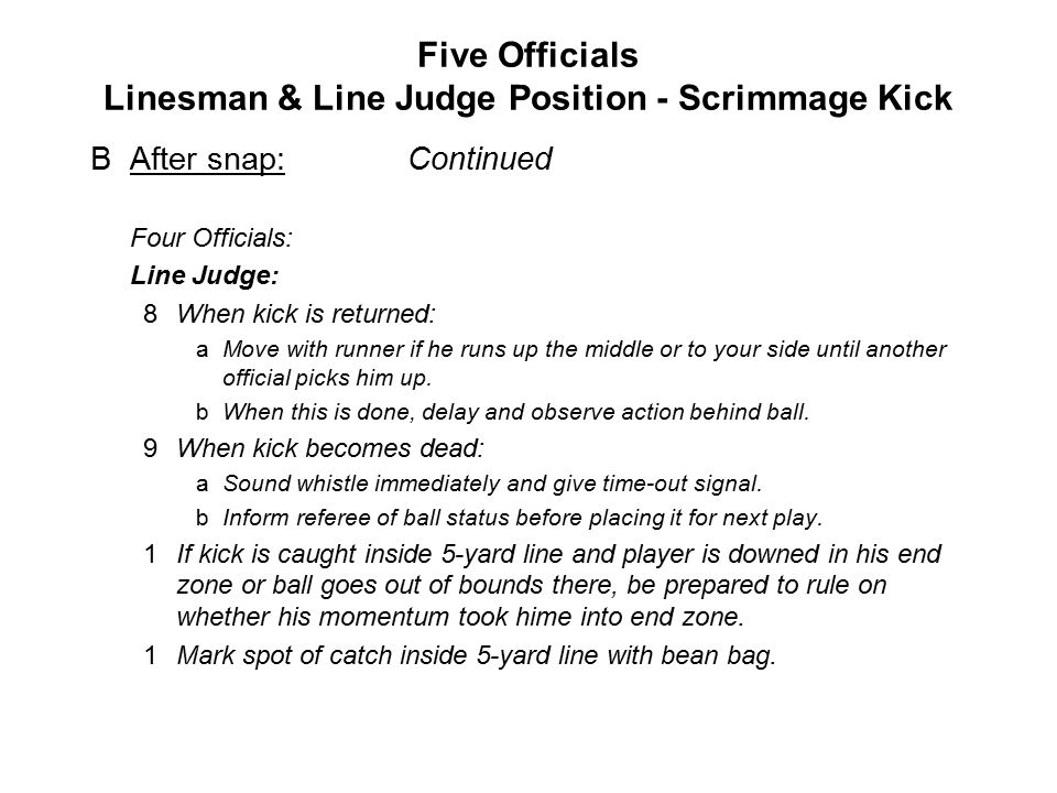Five Officials Linesman & Line Judge Position - Scrimmage Kick BAfter snap:Continued Four Officials: Line Judge: 8When kick is returned: aMove with runner if he runs up the middle or to your side until another official picks him up.