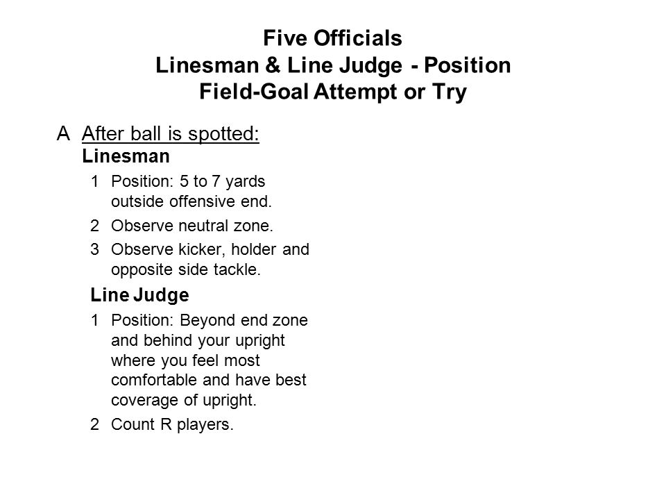Five Officials Linesman & Line Judge - Position Field-Goal Attempt or Try AAfter ball is spotted: Linesman 1Position: 5 to 7 yards outside offensive end.