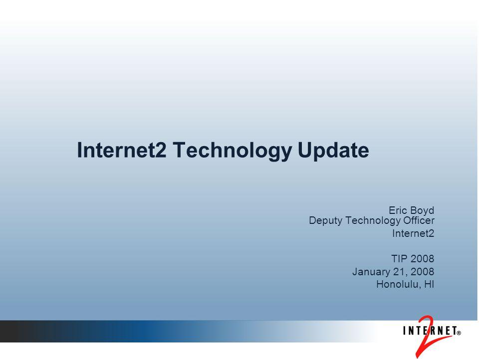 Internet2 Technology Update Eric Boyd Deputy Technology Officer Internet2 TIP 2008 January 21, 2008 Honolulu, HI