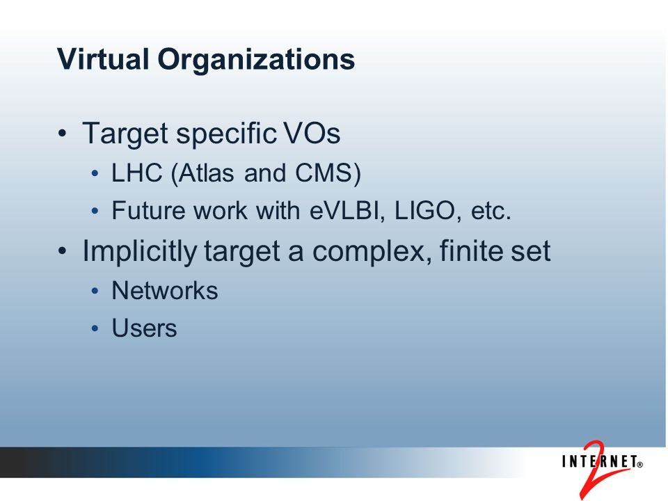 Virtual Organizations Target specific VOs LHC (Atlas and CMS) Future work with eVLBI, LIGO, etc. Implicitly target a complex, finite set Networks User