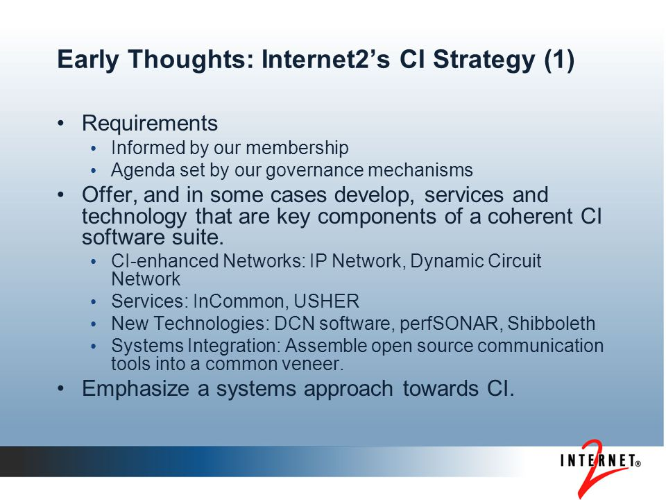 Early Thoughts: Internet2's CI Strategy (1) Requirements Informed by our membership Agenda set by our governance mechanisms Offer, and in some cases develop, services and technology that are key components of a coherent CI software suite.