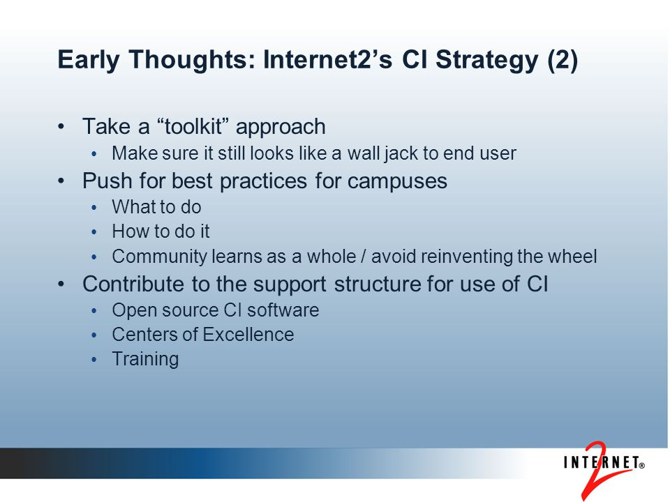Early Thoughts: Internet2's CI Strategy (2) Take a toolkit approach Make sure it still looks like a wall jack to end user Push for best practices for campuses What to do How to do it Community learns as a whole / avoid reinventing the wheel Contribute to the support structure for use of CI Open source CI software Centers of Excellence Training