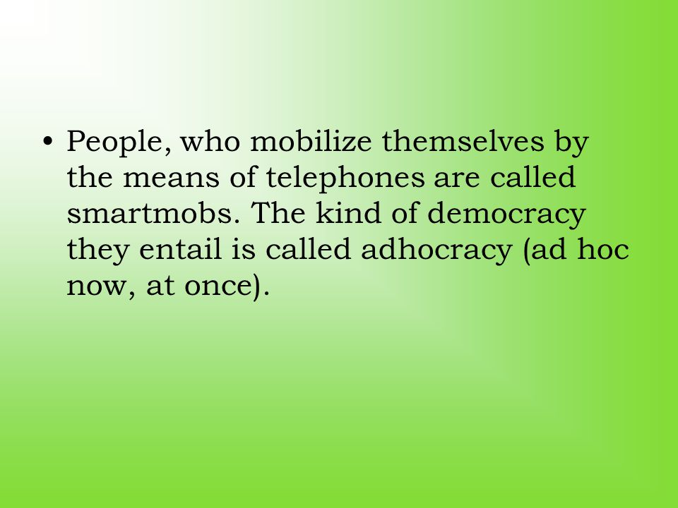 People, who mobilize themselves by the means of telephones are called smartmobs. The kind of democracy they entail is called adhocracy (ad hoc now, at