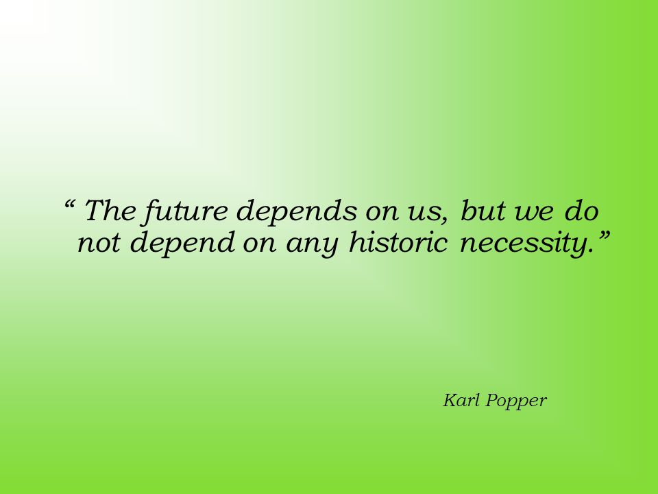 The future depends on us, but we do not depend on any historic necessity. Karl Popper