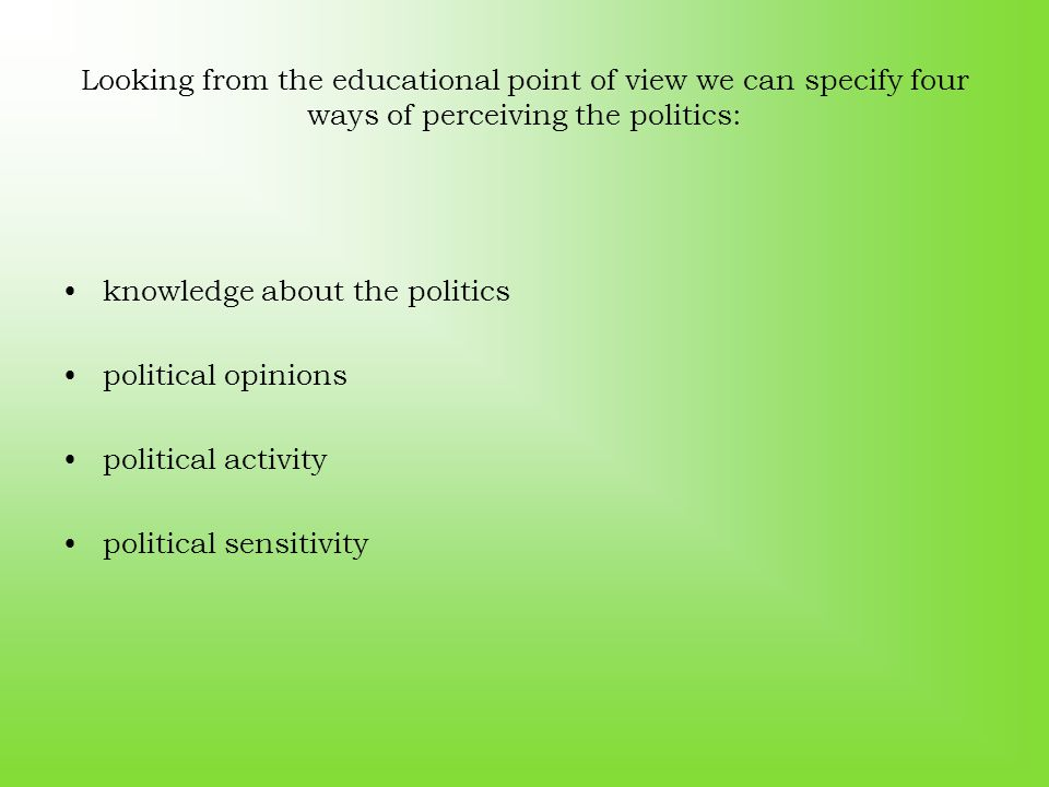 Looking from the educational point of view we can specify four ways of perceiving the politics: knowledge about the politics political opinions political activity political sensitivity