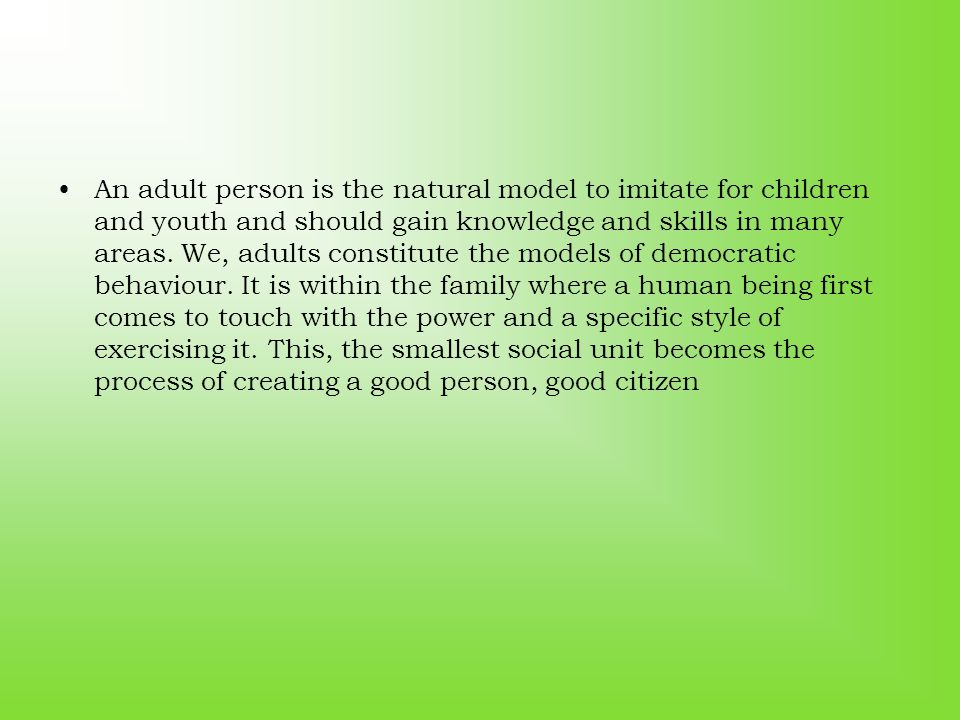 An adult person is the natural model to imitate for children and youth and should gain knowledge and skills in many areas. We, adults constitute the m