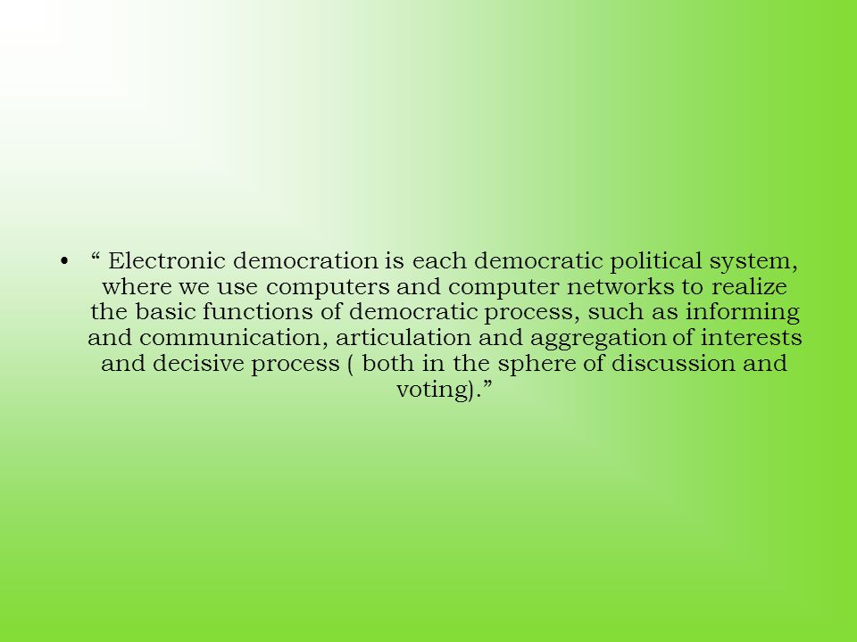 """"""" Electronic democration is each democratic political system, where we use computers and computer networks to realize the basic functions of democrati"""