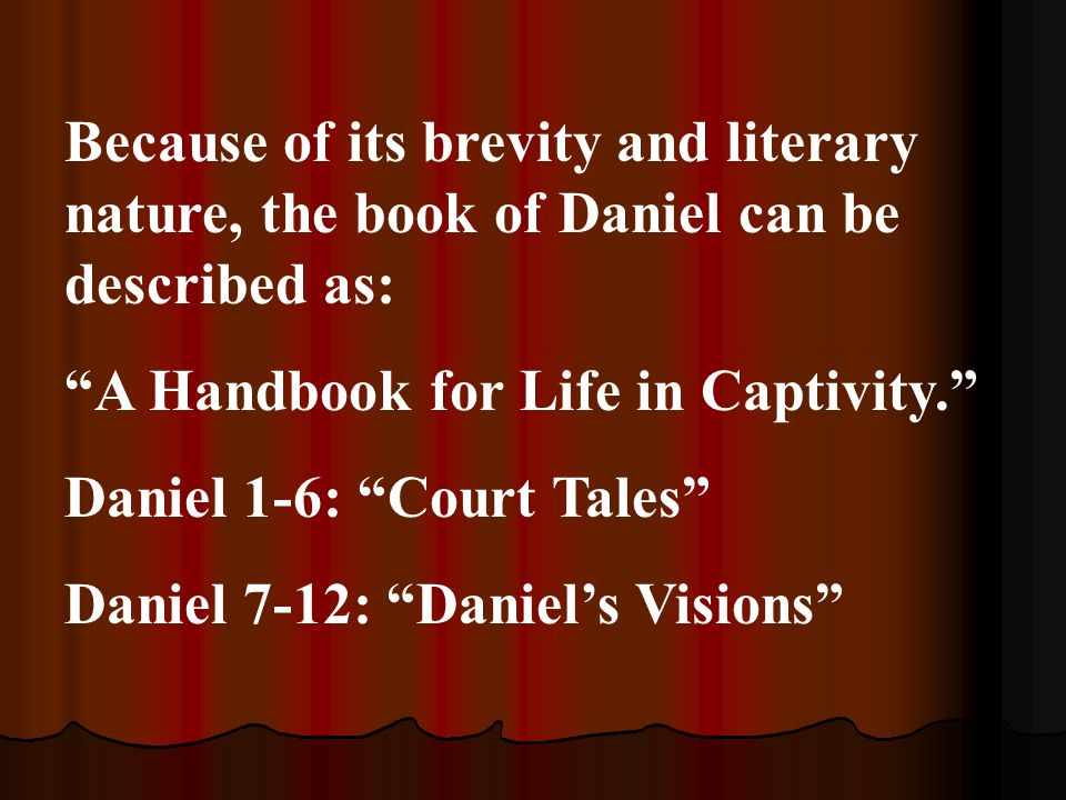 "Because of its brevity and literary nature, the book of Daniel can be described as: ""A Handbook for Life in Captivity."" Daniel 1-6: ""Court Tales"" Dani"