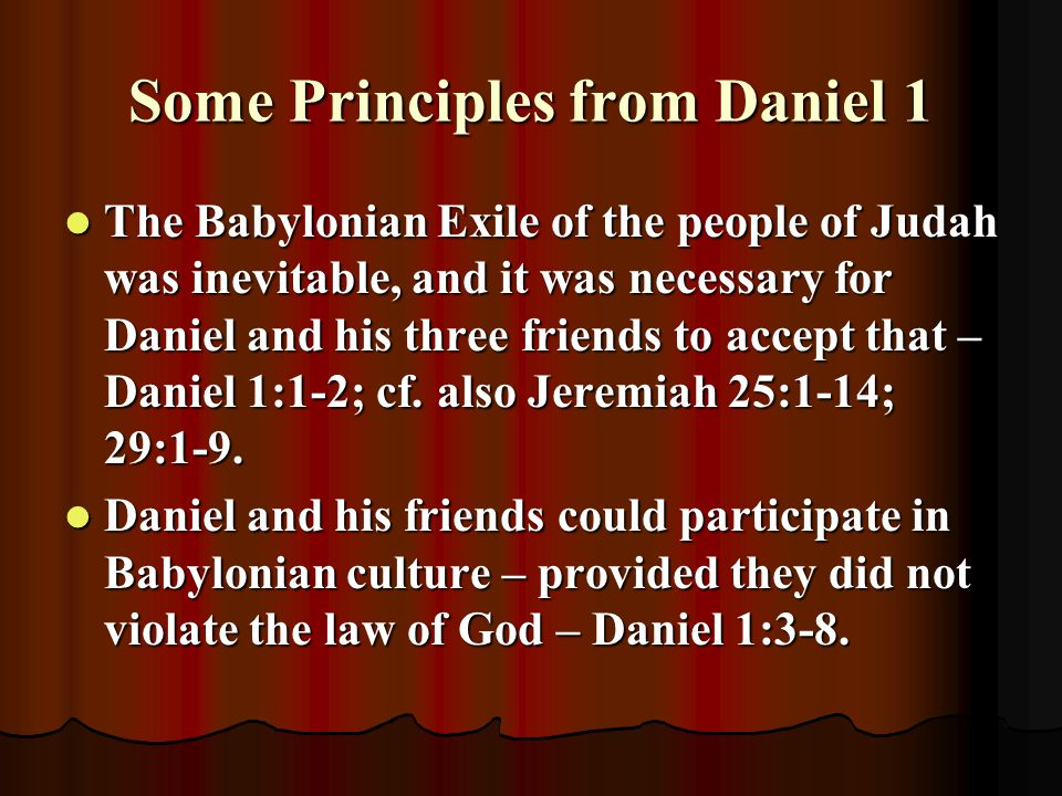 Some Principles from Daniel 1 The Babylonian Exile of the people of Judah was inevitable, and it was necessary for Daniel and his three friends to acc