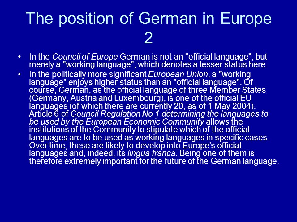 The position of German in Europe 2 In the Council of Europe German is not an official language , but merely a working language , which denotes a lesser status here.