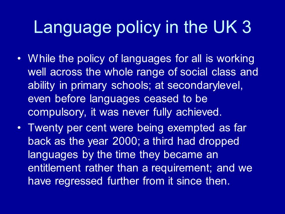 Language policy in the UK 3 While the policy of languages for all is working well across the whole range of social class and ability in primary schools; at secondarylevel, even before languages ceased to be compulsory, it was never fully achieved.