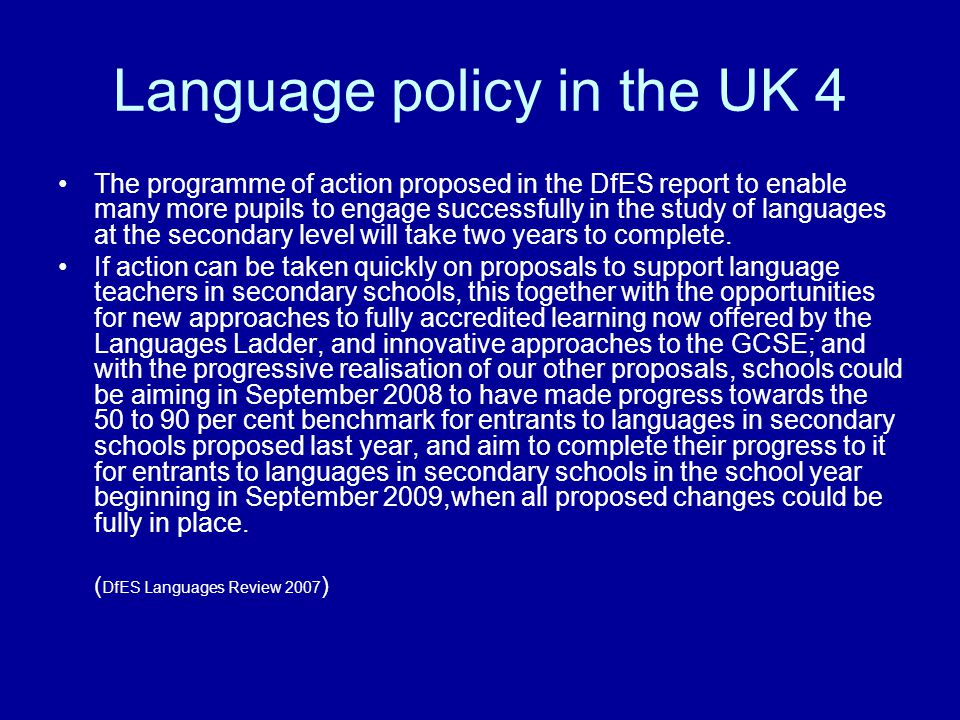 Language policy in the UK 4 The programme of action proposed in the DfES report to enable many more pupils to engage successfully in the study of languages at the secondary level will take two years to complete.