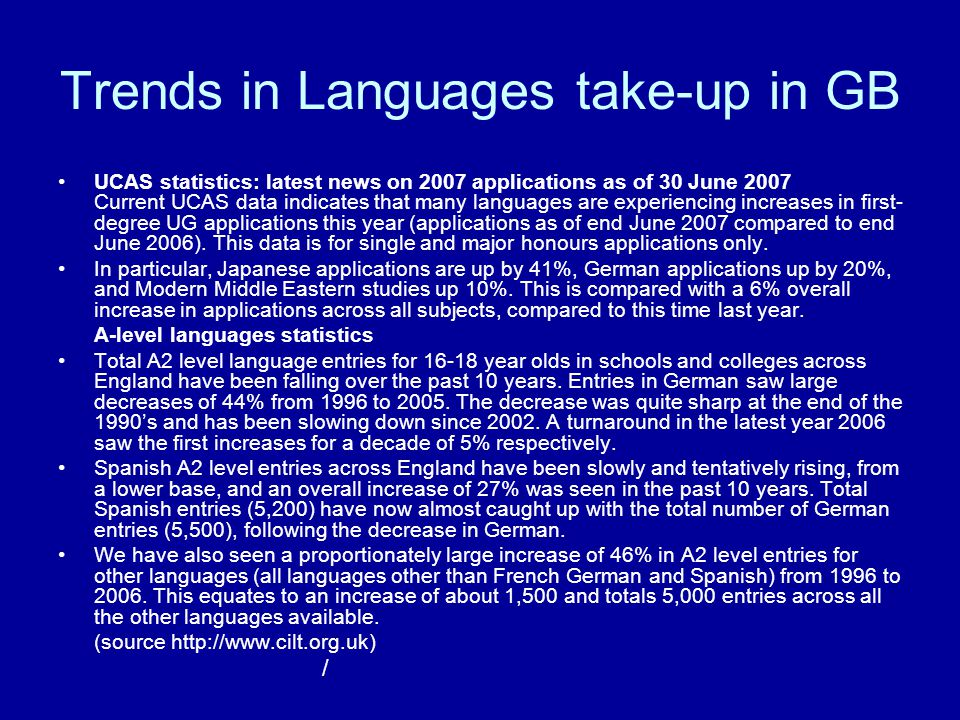 Trends in Languages take-up in GB UCAS statistics: latest news on 2007 applications as of 30 June 2007 Current UCAS data indicates that many languages are experiencing increases in first- degree UG applications this year (applications as of end June 2007 compared to end June 2006).