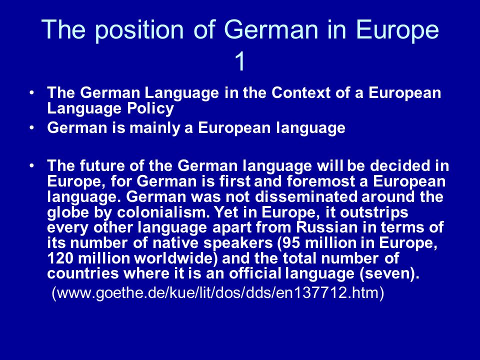 The position of German in Europe 1 The German Language in the Context of a European Language Policy German is mainly a European language The future of the German language will be decided in Europe, for German is first and foremost a European language.