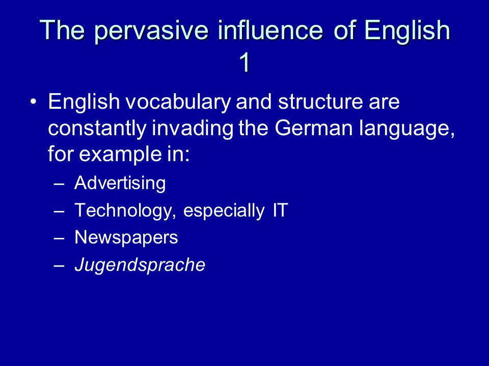 The pervasive influence of English 1 English vocabulary and structure are constantly invading the German language, for example in: – Advertising – Technology, especially IT – Newspapers – Jugendsprache