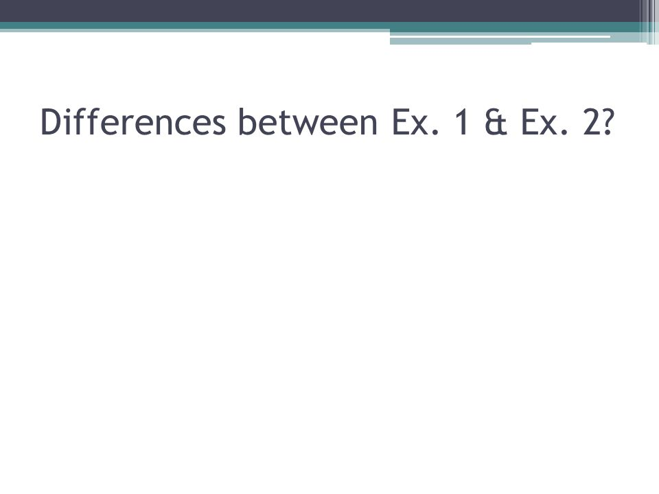 Differences between Ex. 1 & Ex. 2