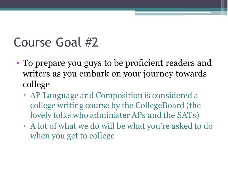 Course Goal #2 To prepare you guys to be proficient readers and writers as you embark on your journey towards college ▫AP Language and Composition is considered a college writing course by the CollegeBoard (the lovely folks who administer APs and the SATs) ▫A lot of what we do will be what you're asked to do when you get to college