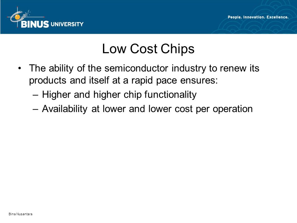 Bina Nusantara Low Cost Chips The ability of the semiconductor industry to renew its products and itself at a rapid pace ensures: –Higher and higher chip functionality –Availability at lower and lower cost per operation
