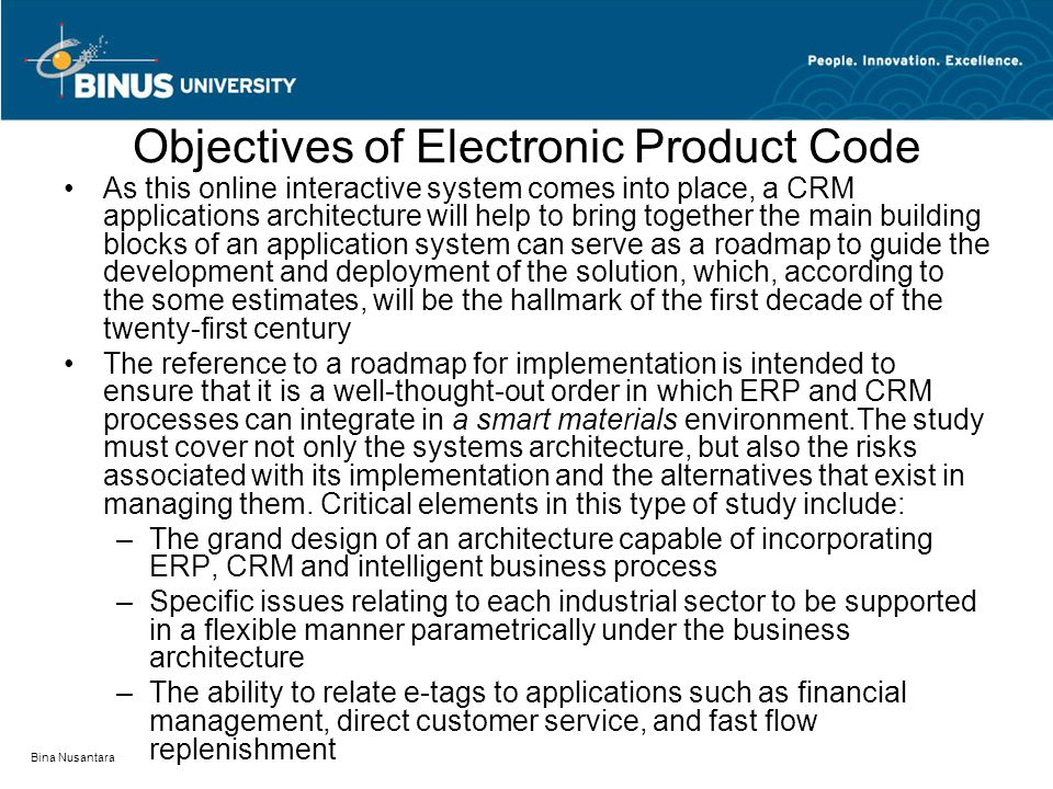 Bina Nusantara Objectives of Electronic Product Code Details are important in as much as new departures in a system solutions are fundamentally iterative and one must know in advance where each iteration might lead.