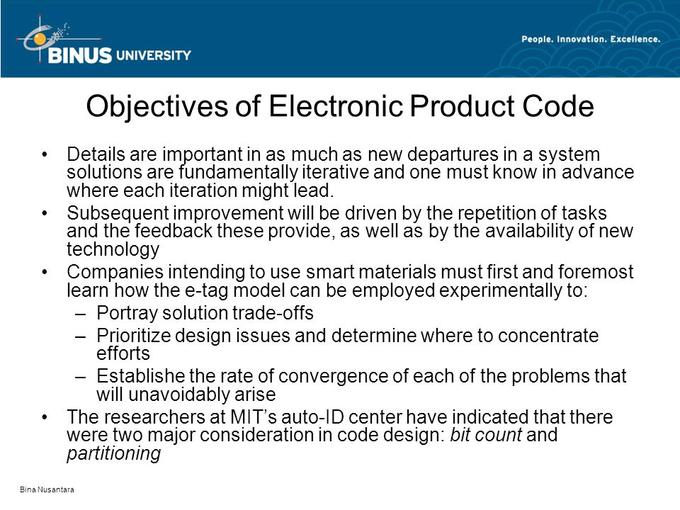 Bina Nusantara Objectives of Electronic Product Code EPC has four bit partitions: –Header, 8 bits contain metadata to explain the code's organization to the reader –Manufacturer, 24 bits (a UPC concept): enables 64 million unique identifications –Product, 24 bits: stock keeping unit (SKU), also UPC: with 64 million unique IDs –Serial number, 40 bits: provides for 1 trilllion unique identifications –  exhibit 9.2
