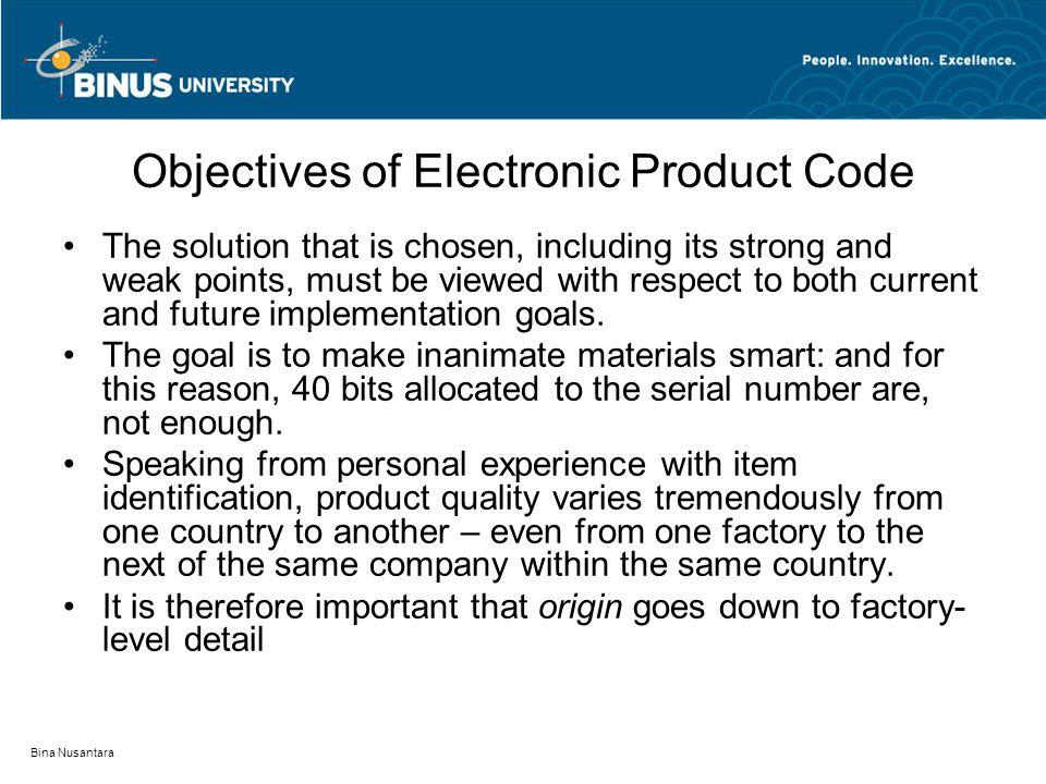 Bina Nusantara Objectives of Electronic Product Code The solution that is chosen, including its strong and weak points, must be viewed with respect to both current and future implementation goals.