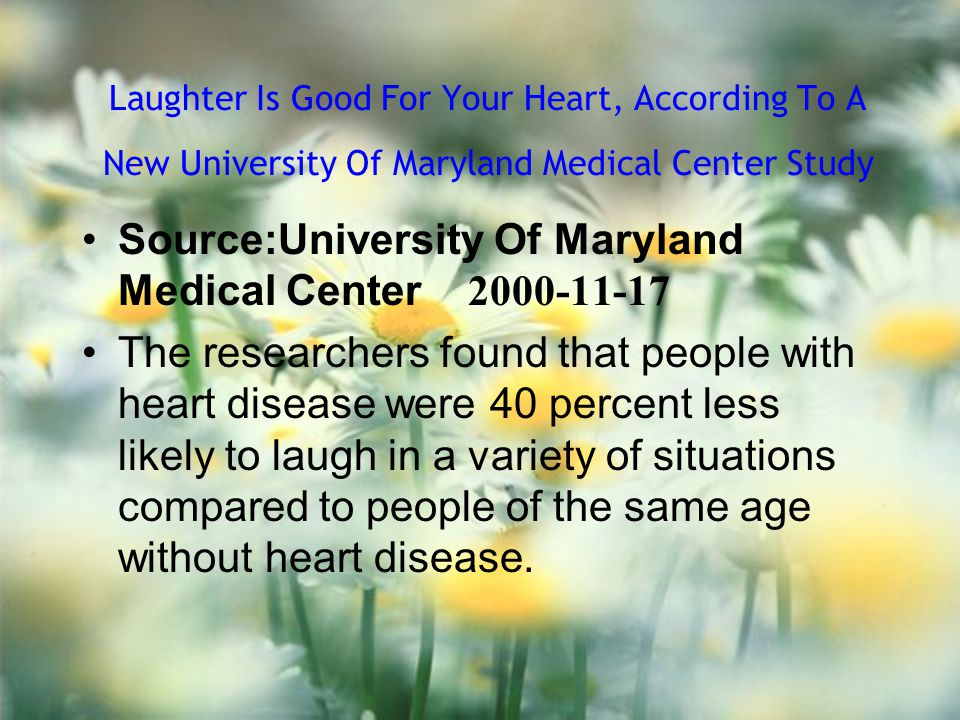 Laughter Is Good For Your Heart, According To A New University Of Maryland Medical Center Study Source:University Of Maryland Medical Center 2000-11-17 The researchers found that people with heart disease were 40 percent less likely to laugh in a variety of situations compared to people of the same age without heart disease.