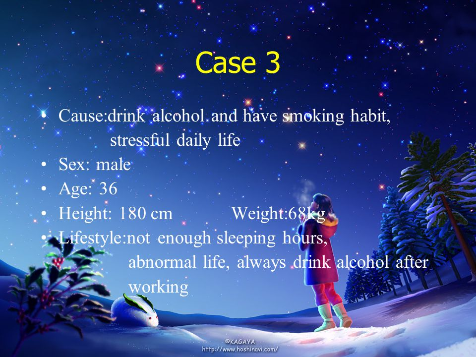 Case 3 Cause:drink alcohol and have smoking habit, stressful daily life Sex: male Age: 36 Height: 180 cmWeight:68kg Lifestyle:not enough sleeping hours, abnormal life, always drink alcohol after working