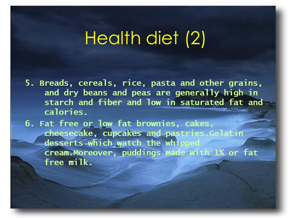 Health diet (2) 5. Breads, cereals, rice, pasta and other grains, and dry beans and peas are generally high in starch and fiber and low in saturated f