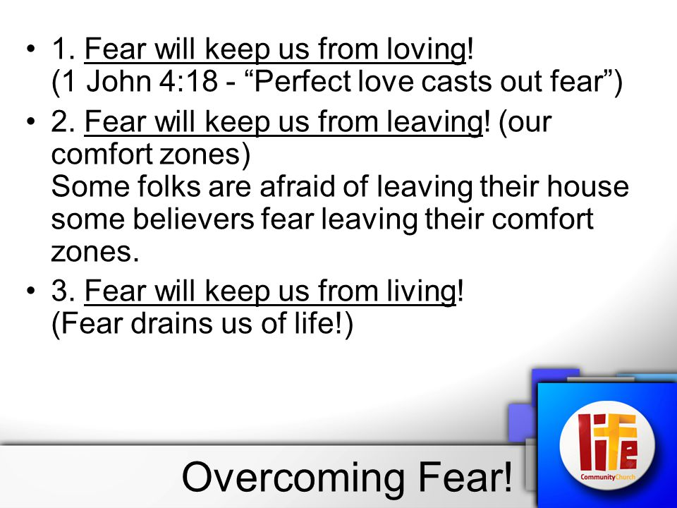 "1. Fear will keep us from loving! (1 John 4:18 - ""Perfect love casts out fear"") 2. Fear will keep us from leaving! (our comfort zones) Some folks are"