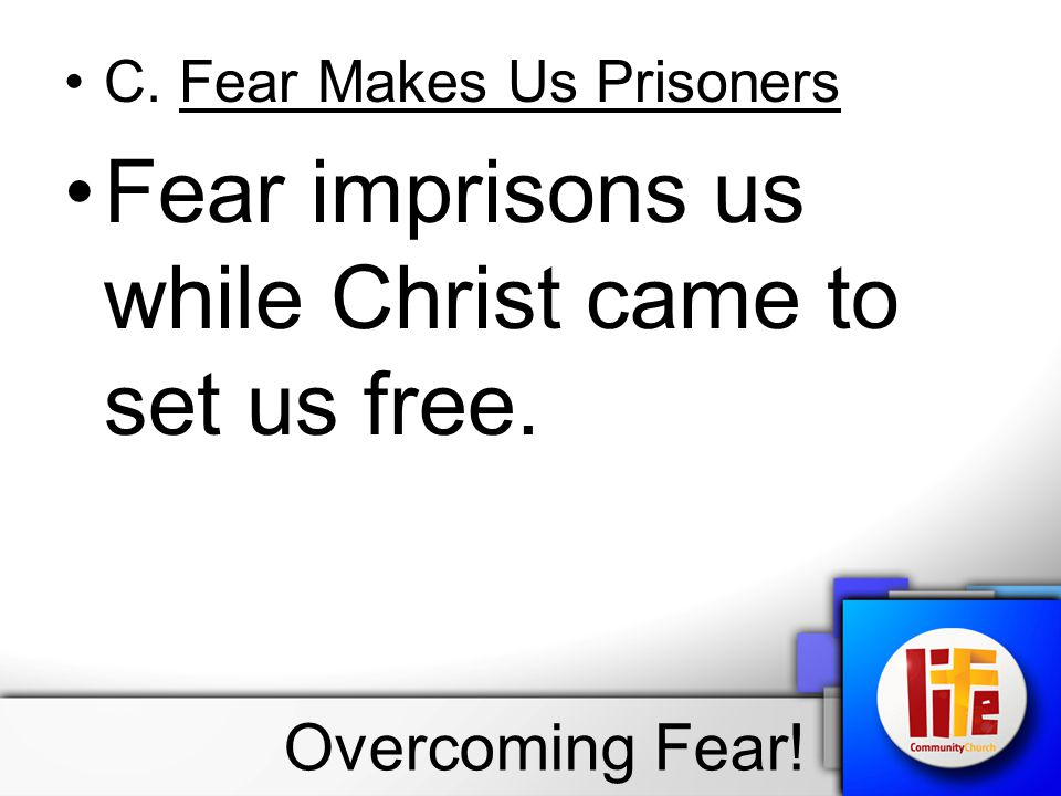 C. Fear Makes Us Prisoners Fear imprisons us while Christ came to set us free. Overcoming Fear!