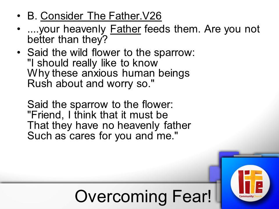 B. Consider The Father.V26....your heavenly Father feeds them. Are you not better than they? Said the wild flower to the sparrow: