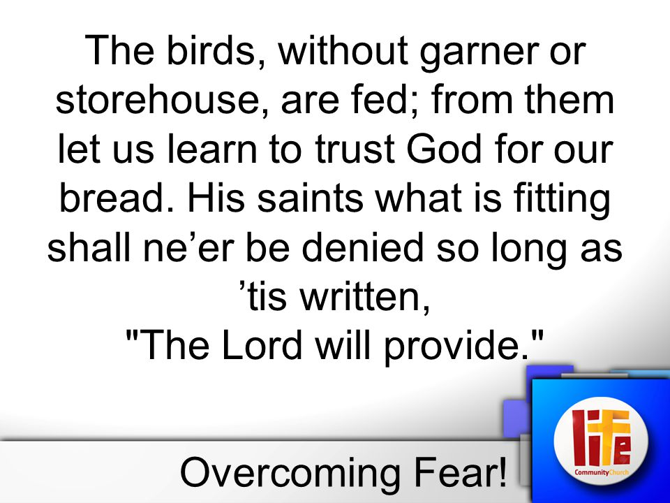 The birds, without garner or storehouse, are fed; from them let us learn to trust God for our bread. His saints what is fitting shall ne'er be denied