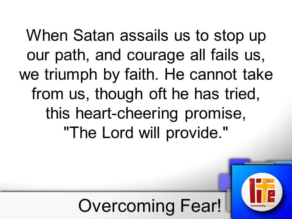 When Satan assails us to stop up our path, and courage all fails us, we triumph by faith. He cannot take from us, though oft he has tried, this heart-