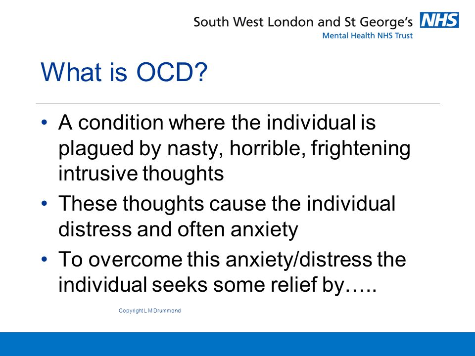 Individual seeks relief from horrible intrusive thoughts by:- Performing anxiety reducing compulsions (rituals) –Eg washing; counting; undoing; cancelling et c.