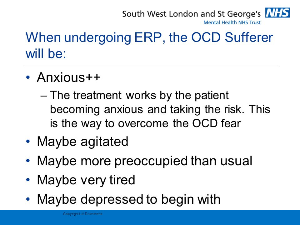 When undergoing ERP, the OCD Sufferer will be: Anxious++ –The treatment works by the patient becoming anxious and taking the risk.